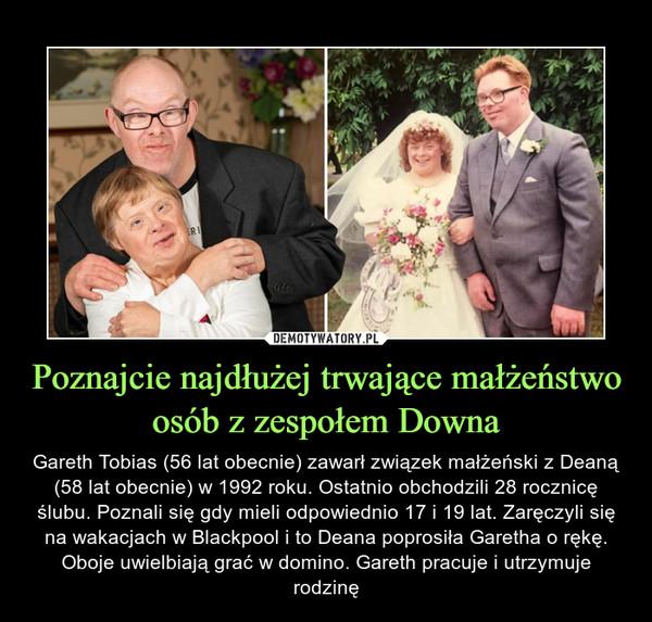 Poznajcie najdłużej trwające małżeństwo osób z zespołem Downa – Gareth Tobias (56 lat obecnie) zawarł związek małżeński z Deaną (58 lat obecnie) w 1992 roku. Ostatnio obchodzili 28 rocznicę ślubu. Poznali się gdy mieli odpowiednio 17 i 19 lat. Zaręczyli się na wakacjach w Blackpool i to Deana poprosiła Garetha o rękę. Oboje uwielbiają grać w domino. Gareth pracuje i utrzymuje rodzinę