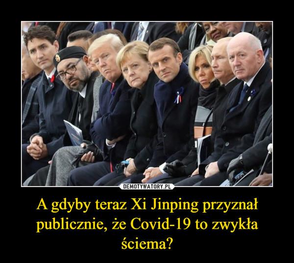 A gdyby teraz Xi Jinping przyznał publicznie, że Covid-19 to zwykła ściema? –