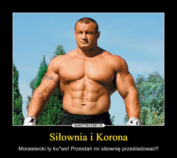 Siłownia i Korona – Morawiecki ty ku*wo! Przestań mi siłownię prześladować!!