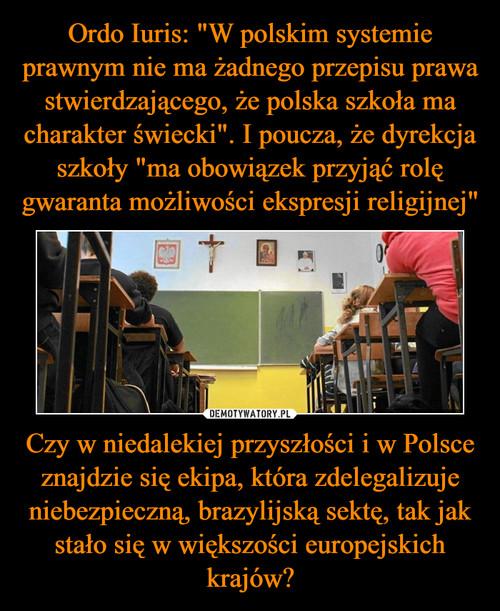 """Ordo Iuris: """"W polskim systemie prawnym nie ma żadnego przepisu prawa stwierdzającego, że polska szkoła ma charakter świecki"""". I poucza, że dyrekcja szkoły """"ma obowiązek przyjąć rolę gwaranta możliwości ekspresji religijnej"""" Czy w niedalekiej przyszłości i w Polsce znajdzie się ekipa, która zdelegalizuje niebezpieczną, brazylijską sektę, tak jak stało się w większości europejskich krajów?"""