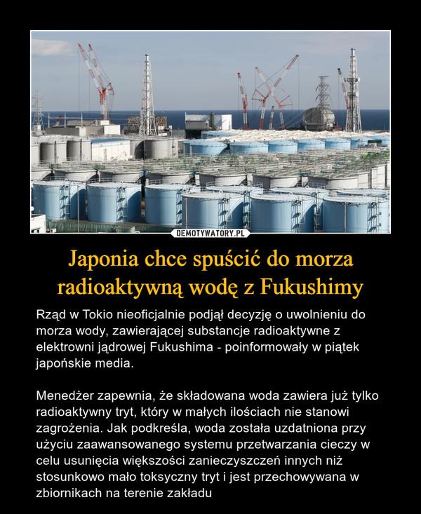 Japonia chce spuścić do morza radioaktywną wodę z Fukushimy – Rząd w Tokio nieoficjalnie podjął decyzję o uwolnieniu do morza wody, zawierającej substancje radioaktywne z elektrowni jądrowej Fukushima - poinformowały w piątek japońskie media.Menedżer zapewnia, że składowana woda zawiera już tylko radioaktywny tryt, który w małych ilościach nie stanowi zagrożenia. Jak podkreśla, woda została uzdatniona przy użyciu zaawansowanego systemu przetwarzania cieczy w celu usunięcia większości zanieczyszczeń innych niż stosunkowo mało toksyczny tryt i jest przechowywana w zbiornikach na terenie zakładu