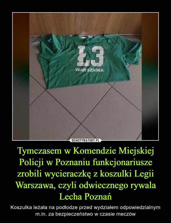 Tymczasem w Komendzie Miejskiej Policji w Poznaniu funkcjonariusze zrobili wycieraczkę z koszulki Legii Warszawa, czyli odwiecznego rywala Lecha Poznań