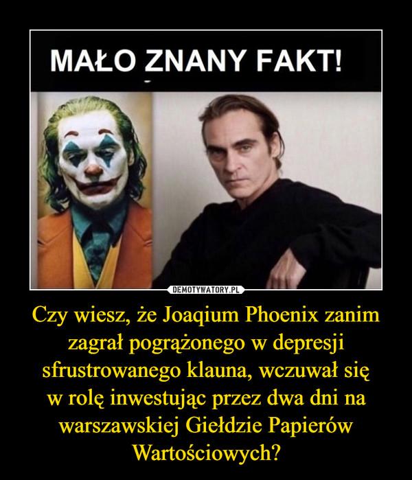 Czy wiesz, że Joaqium Phoenix zanim zagrał pogrążonego w depresji sfrustrowanego klauna, wczuwał sięw rolę inwestując przez dwa dni na warszawskiej Giełdzie Papierów Wartościowych? –