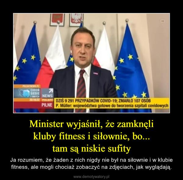 Minister wyjaśnił, że zamknęlikluby fitness i siłownie, bo...tam są niskie sufity – Ja rozumiem, że żaden z nich nigdy nie był na siłownie i w klubie fitness, ale mogli chociaż zobaczyć na zdjęciach, jak wyglądają.