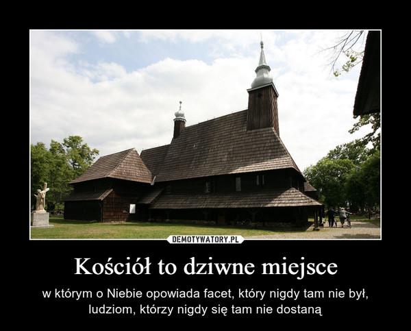 Kościół to dziwne miejsce – w którym o Niebie opowiada facet, który nigdy tam nie był, ludziom, którzy nigdy się tam nie dostaną