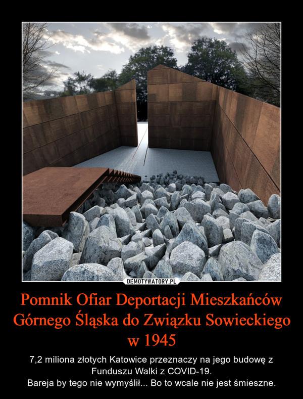 Pomnik Ofiar Deportacji Mieszkańców Górnego Śląska do Związku Sowieckiego w 1945 – 7,2 miliona złotych Katowice przeznaczy na jego budowę z Funduszu Walki z COVID-19.Bareja by tego nie wymyślił... Bo to wcale nie jest śmieszne.