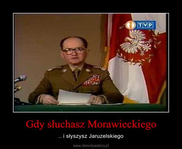 Gdy słuchasz Morawieckiego – .. i słyszysz Jaruzelskiego