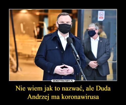 Nie wiem jak to nazwać, ale Duda Andrzej ma koronawirusa