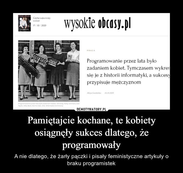 Pamiętajcie kochane, te kobiety osiągnęły sukces dlatego, że programowały – A nie dlatego, że żarły pączki i pisały feministyczne artykuły o braku programistek