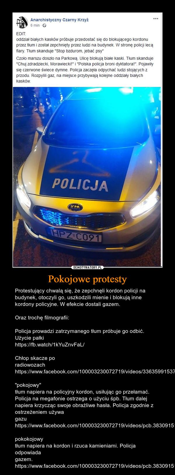 """Pokojowe protesty – Protestujący chwalą się, że zepchnęli kordon policji na budynek, otoczyli go, uszkodzili mienie i blokują inne kordony policyjne. W efekcie dostali gazem.Oraz trochę filmografii:Policja prowadzi zatrzymanego tłum próbuje go odbić. Użycie pałkihttps://fb.watch/1kYuZnvFaL/Chłop skacze po radiowozachhttps://www.facebook.com/100003230072719/videos/3363599153757721/""""pokojowy"""" tłum napiera na policyjny kordon, usiłując go przełamać. Policja na megafonie ostrzega o użyciu śpb. Tłum dalej napiera krzycząc swoje obraźliwe hasła. Policja zgodnie z ostrzeżeniem używa gazuhttps://www.facebook.com/100003230072719/videos/pcb.3830915160330442/3360453624072274/pokokojowy tłum napiera na kordon i rzuca kamieniami. Policja odpowiada gazem.https://www.facebook.com/100003230072719/videos/pcb.3830915160330442/3360453757405594/"""