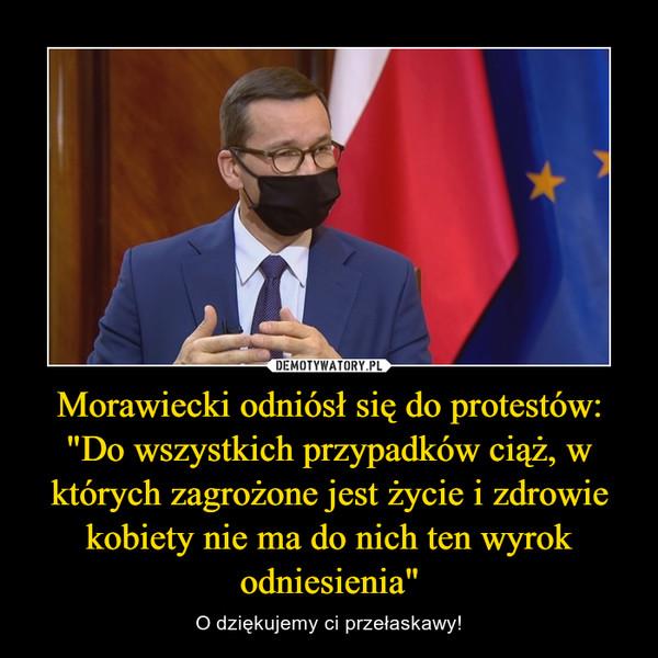 """Morawiecki odniósł się do protestów: """"Do wszystkich przypadków ciąż, w których zagrożone jest życie i zdrowie kobiety nie ma do nich ten wyrok odniesienia"""" – O dziękujemy ci przełaskawy!"""