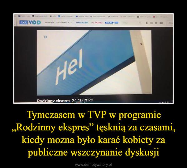 """Tymczasem w TVP w programie """"Rodzinny ekspres"""" tęsknią za czasami, kiedy mozna było karać kobiety za publiczne wszczynanie dyskusji –"""