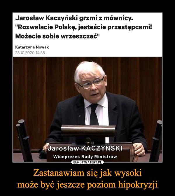"""Zastanawiam się jak wysokimoże być jeszcze poziom hipokryzji –  Jarosław Kaczyński grzmi z mównicy.""""Rozwalacie Polskę, jesteście przestępcami!Możecie sobie wrzeszczeć""""Katarzyna Nowak28.10.2020 14:38Jarosław KACZYŃSKIWiceprezes Rady MinistrówDEMOTYWATORY.PLZastanawiam się jak wysoki może byćjeszcze poziom hipokryzji"""