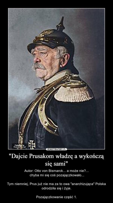 """""""Dajcie Prusakom władzę a wykończą się sami"""" – Autor: Otto von Bismarck... a może nie?... chyba mi się coś pozajączkowało...Tym niemniej, Prus już nie ma za to owa """"anarchizująca"""" Polska odrodziła się i żyje.Pozajączkowanie część 1."""