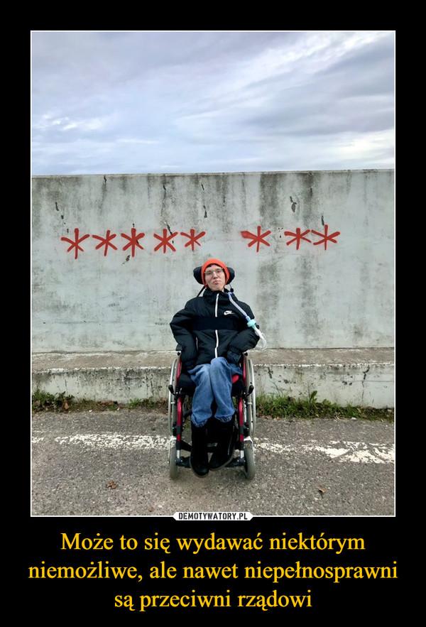 Może to się wydawać niektórym niemożliwe, ale nawet niepełnosprawni są przeciwni rządowi –