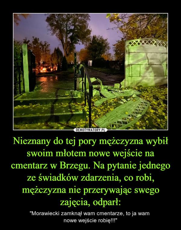 """Nieznany do tej pory mężczyzna wybił swoim młotem nowe wejście na cmentarz w Brzegu. Na pytanie jednego ze świadków zdarzenia, co robi, mężczyzna nie przerywając swego zajęcia, odparł: – """"Morawiecki zamknął wam cmentarze, to ja wam nowe wejście robię!!!"""""""