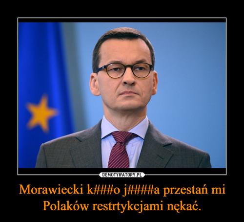 Morawiecki k###o j####a przestań mi Polaków restrtykcjami nękać.