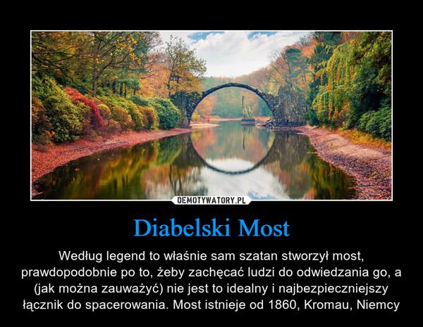 Diabelski Most – Według legend to właśnie sam szatan stworzył most, prawdopodobnie po to, żeby zachęcać ludzi do odwiedzania go, a (jak można zauważyć) nie jest to idealny i najbezpieczniejszy łącznik do spacerowania. Most istnieje od 1860, Kromau, Niemcy