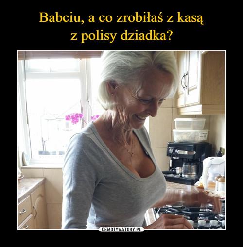 Babciu, a co zrobiłaś z kasą z polisy dziadka?