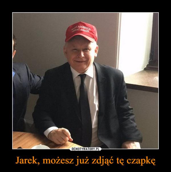 Jarek, możesz już zdjąć tę czapkę –
