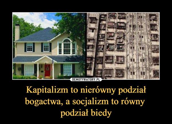 Kapitalizm to nierówny podział bogactwa, a socjalizm to równy podział biedy –