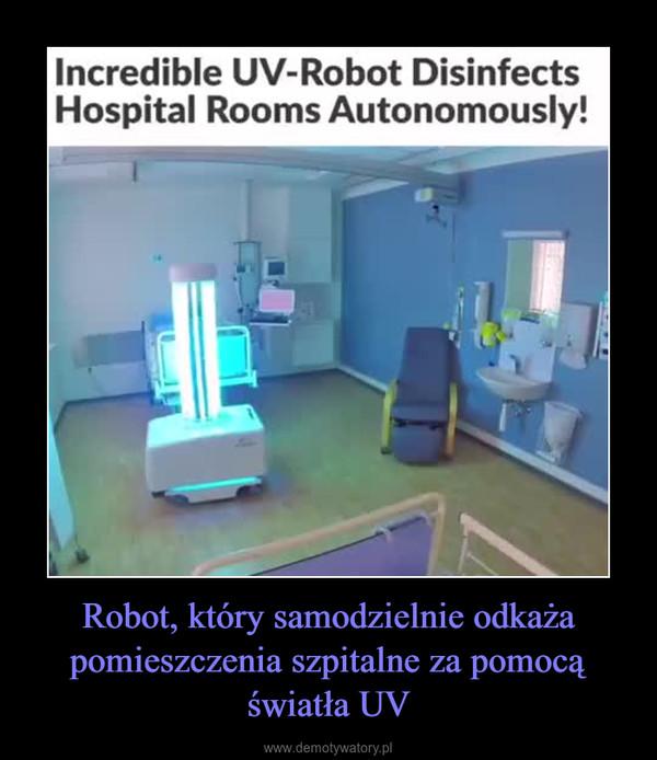 Robot, który samodzielnie odkaża pomieszczenia szpitalne za pomocą światła UV –