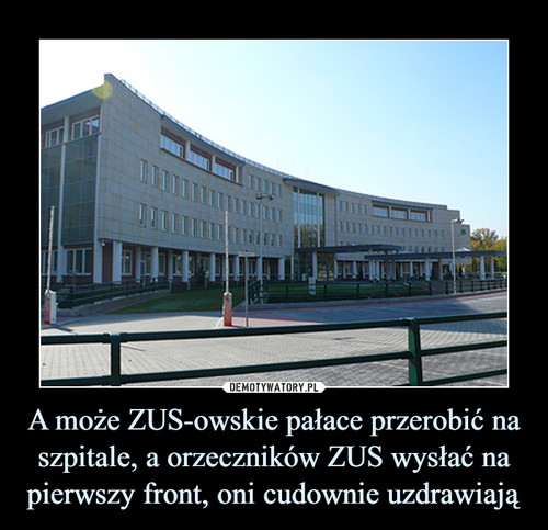 A może ZUS-owskie pałace przerobić na szpitale, a orzeczników ZUS wysłać na pierwszy front, oni cudownie uzdrawiają