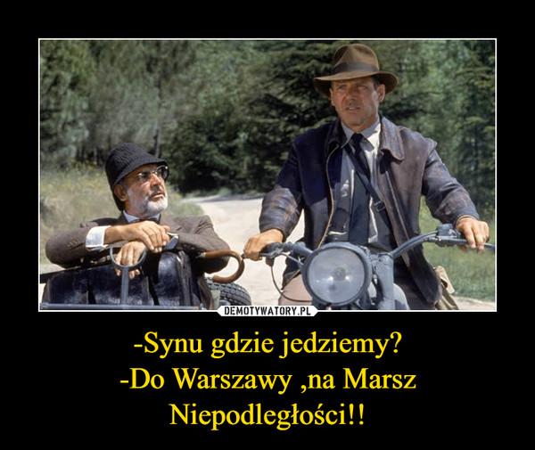 -Synu gdzie jedziemy?-Do Warszawy ,na Marsz Niepodległości!! –