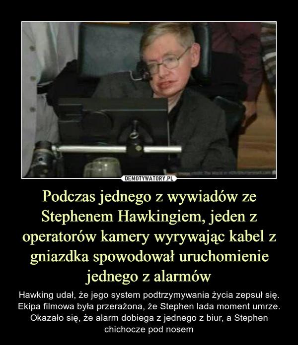 Podczas jednego z wywiadów ze Stephenem Hawkingiem, jeden z operatorów kamery wyrywając kabel z gniazdka spowodował uruchomienie jednego z alarmów – Hawking udał, że jego system podtrzymywania życia zepsuł się. Ekipa filmowa była przerażona, że Stephen lada moment umrze. Okazało się, że alarm dobiega z jednego z biur, a Stephen chichocze pod nosem