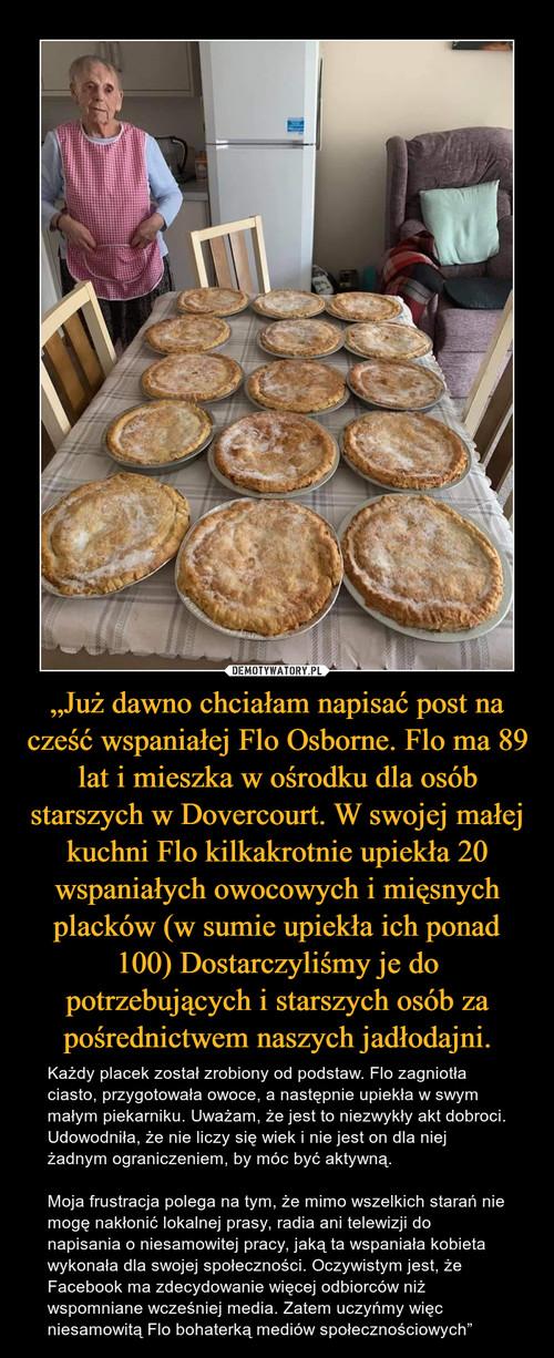 """""""Już dawno chciałam napisać post na cześć wspaniałej Flo Osborne. Flo ma 89 lat i mieszka w ośrodku dla osób starszych w Dovercourt. W swojej małej kuchni Flo kilkakrotnie upiekła 20 wspaniałych owocowych i mięsnych placków (w sumie upiekła ich ponad 100) Dostarczyliśmy je do potrzebujących i starszych osób za pośrednictwem naszych jadłodajni."""