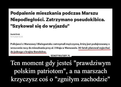 """Ten moment gdy jesteś """"prawdziwym polskim patriotom"""", a na marszach krzyczysz coś o """"zgniłym zachodzie"""""""