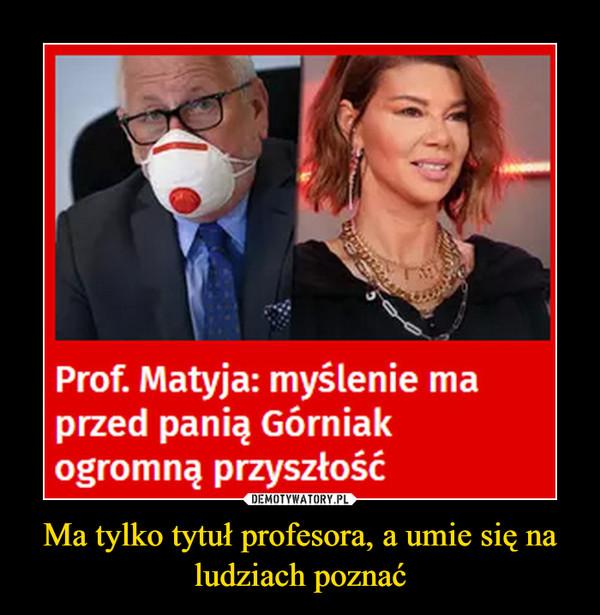Ma tylko tytuł profesora, a umie się na ludziach poznać –  Prof. Matyja: myślenie maprzed panią Górniakogromną przyszłość
