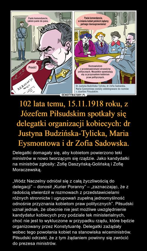 102 lata temu, 15.11.1918 roku, z Józefem Piłsudskim spotkały się delegatki organizacji kobiecych: dr Justyna Budzińska-Tylicka, Maria Eysmontowa i dr Zofia Sadowska.