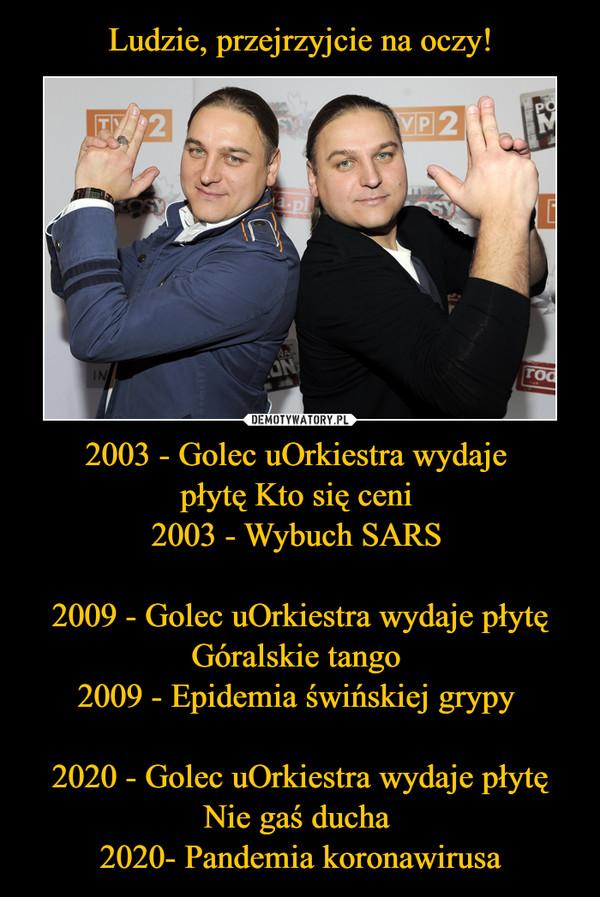 2003 - Golec uOrkiestra wydaje płytę Kto się ceni 2003 - Wybuch SARS 2009 - Golec uOrkiestra wydaje płytę Góralskie tango 2009 - Epidemia świńskiej grypy 2020 - Golec uOrkiestra wydaje płytę Nie gaś ducha 2020- Pandemia koronawirusa –