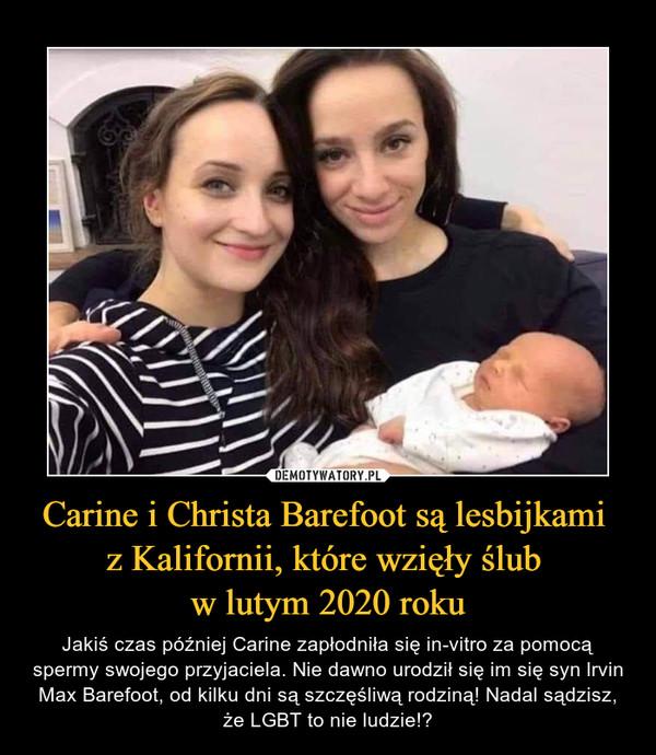 Carine i Christa Barefoot są lesbijkami z Kalifornii, które wzięły ślub w lutym 2020 roku – Jakiś czas później Carine zapłodniła się in-vitro za pomocą spermy swojego przyjaciela. Nie dawno urodził się im się syn lrvin Max Barefoot, od kilku dni są szczęśliwą rodziną! Nadal sądzisz, że LGBT to nie ludzie!?