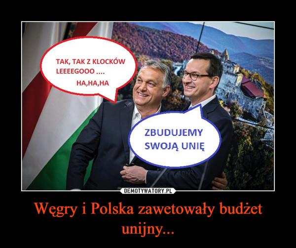 Węgry i Polska zawetowały budżet unijny... –