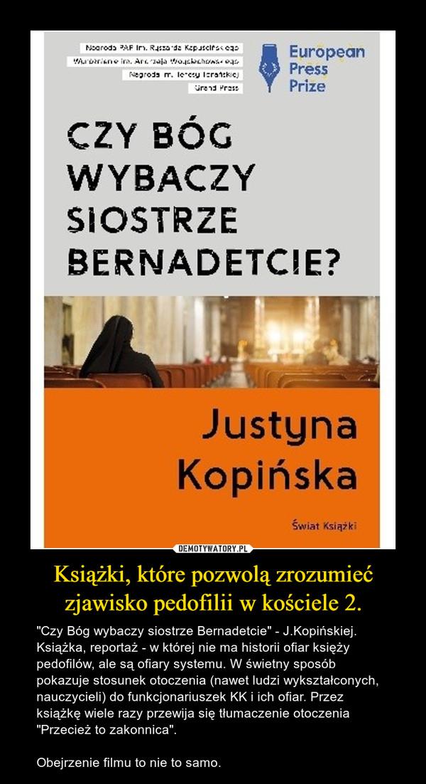 """Książki, które pozwolą zrozumieć zjawisko pedofilii w kościele 2. – """"Czy Bóg wybaczy siostrze Bernadetcie"""" - J.Kopińskiej. Książka, reportaż - w której nie ma historii ofiar księży pedofilów, ale są ofiary systemu. W świetny sposób pokazuje stosunek otoczenia (nawet ludzi wykształconych, nauczycieli) do funkcjonariuszek KK i ich ofiar. Przez książkę wiele razy przewija się tłumaczenie otoczenia """"Przecież to zakonnica"""". Obejrzenie filmu to nie to samo."""