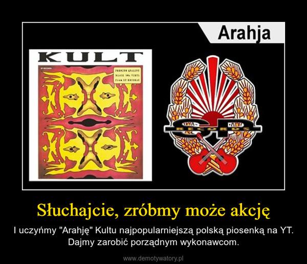"""Słuchajcie, zróbmy może akcję – I uczyńmy """"Arahję"""" Kultu najpopularniejszą polską piosenką na YT. Dajmy zarobić porządnym wykonawcom."""