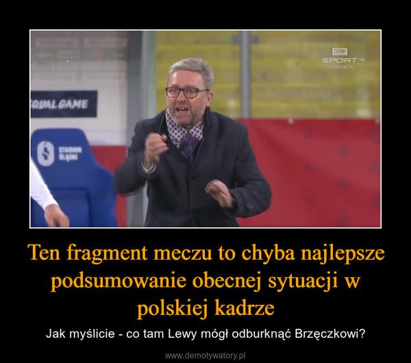 Ten fragment meczu to chyba najlepsze podsumowanie obecnej sytuacji w polskiej kadrze – Jak myślicie - co tam Lewy mógł odburknąć Brzęczkowi?