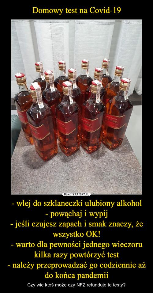Domowy test na Covid-19 - wlej do szklaneczki ulubiony alkohol - powąchaj i wypij - jeśli czujesz zapach i smak znaczy, że wszystko OK! - warto dla pewności jednego wieczoru kilka razy powtórzyć test - należy przeprowadzać go codziennie aż do końca pandemii