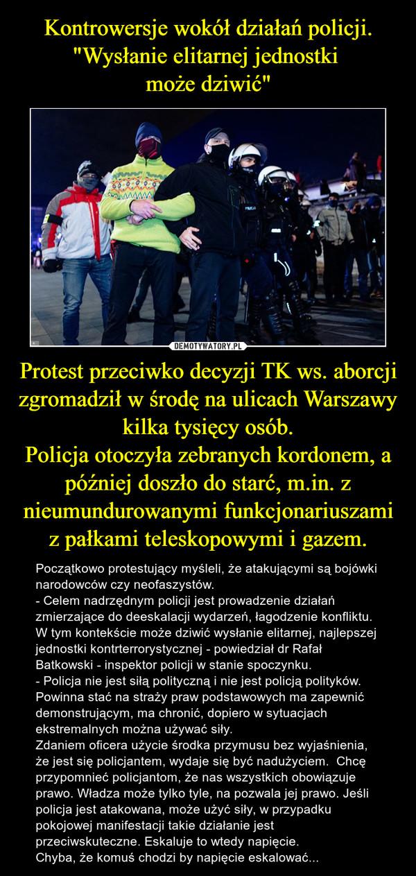 Protest przeciwko decyzji TK ws. aborcji zgromadził w środę na ulicach Warszawy kilka tysięcy osób.Policja otoczyła zebranych kordonem, a później doszło do starć, m.in. z nieumundurowanymi funkcjonariuszami z pałkami teleskopowymi i gazem. – Początkowo protestujący myśleli, że atakującymi są bojówki narodowców czy neofaszystów.- Celem nadrzędnym policji jest prowadzenie działań zmierzające do deeskalacji wydarzeń, łagodzenie konfliktu. W tym kontekście może dziwić wysłanie elitarnej, najlepszej jednostki kontrterrorystycznej - powiedział dr Rafał Batkowski - inspektor policji w stanie spoczynku. - Policja nie jest siłą polityczną i nie jest policją polityków. Powinna stać na straży praw podstawowych ma zapewnić demonstrującym, ma chronić, dopiero w sytuacjach ekstremalnych można używać siły.Zdaniem oficera użycie środka przymusu bez wyjaśnienia, że jest się policjantem, wydaje się być nadużyciem.  Chcę przypomnieć policjantom, że nas wszystkich obowiązuje prawo. Władza może tylko tyle, na pozwala jej prawo. Jeśli policja jest atakowana, może użyć siły, w przypadku pokojowej manifestacji takie działanie jest przeciwskuteczne. Eskaluje to wtedy napięcie. Chyba, że komuś chodzi by napięcie eskalować...