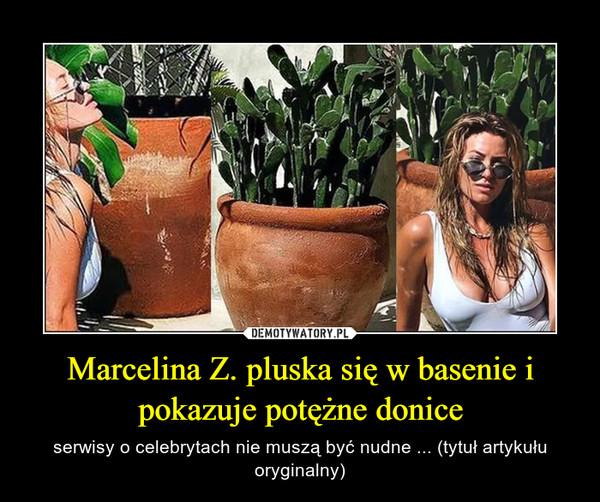 Marcelina Z. pluska się w basenie i pokazuje potężne donice – serwisy o celebrytach nie muszą być nudne ... (tytuł artykułu oryginalny)
