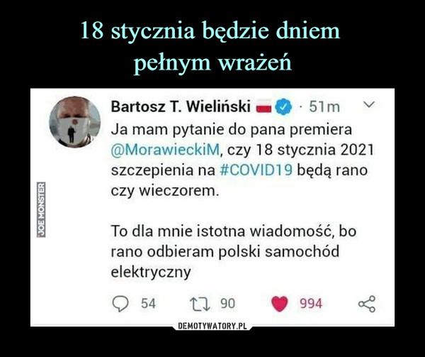 –  Bartosz T. Wieliński51mJa mam pytanie do pana premiera@MorawieckiM, czy 18 stycznia 2021szczepienia na #COVID19 będą ranoczy wieczorem.To dla mnie istotna wiadomość, borano odbieram polski samochódelektryczny5499406 17JOE MONSTER