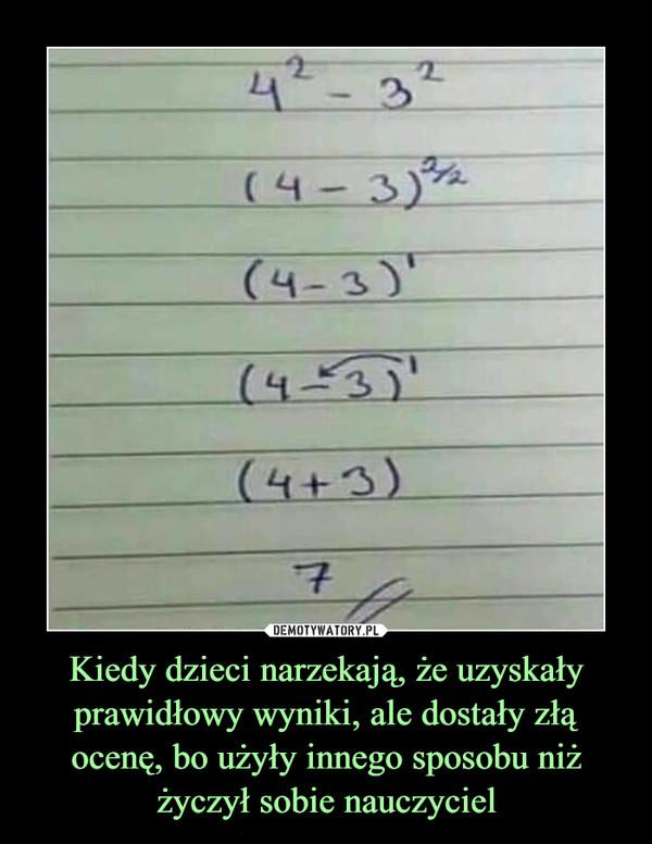 Kiedy dzieci narzekają, że uzyskały prawidłowy wyniki, ale dostały złą ocenę, bo użyły innego sposobu niż życzył sobie nauczyciel –