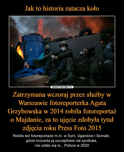 Jak to historia zatacza koło Zatrzymana wczoraj przez służby w Warszawie fotoreporterka Agata Grzybowska w 2014 robiła fotoreportaż o Majdanie, za to ujęcie zdobyła tytuł zdjęcia roku Press Foto 2015