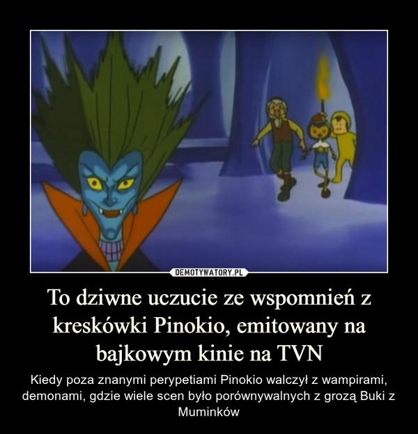To dziwne uczucie ze wspomnień z kreskówki Pinokio, emitowany na bajkowym kinie na TVN – Kiedy poza znanymi perypetiami Pinokio walczył z wampirami, demonami, gdzie wiele scen było porównywalnych z grozą Buki z Muminków