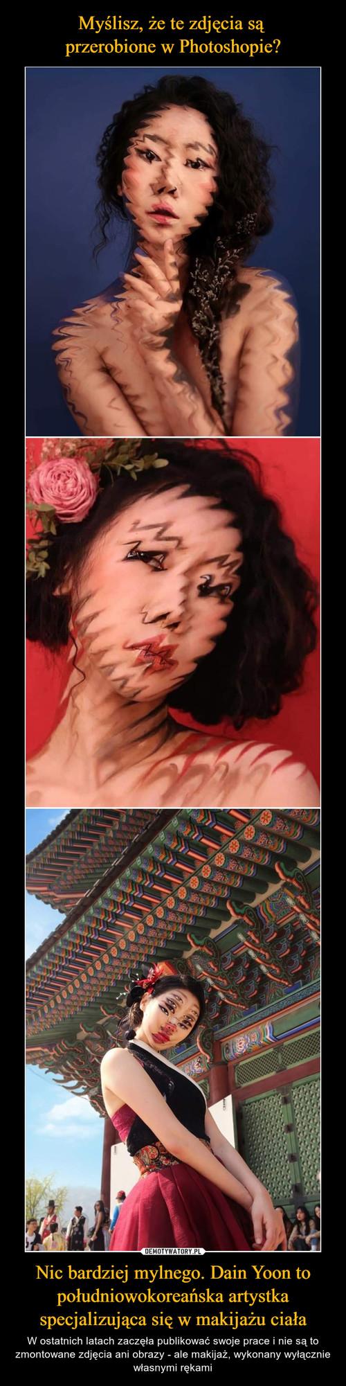 Myślisz, że te zdjęcia są  przerobione w Photoshopie? Nic bardziej mylnego. Dain Yoon to południowokoreańska artystka specjalizująca się w makijażu ciała