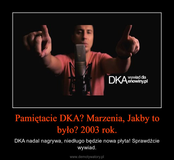 Pamiętacie DKA? Marzenia, Jakby to było? 2003 rok. – DKA nadal nagrywa, niedługo będzie nowa płyta! Sprawdźcie wywiad.