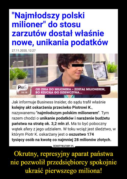 Okrutny, represyjny aparat państwa nie pozwolił przedsiębiorcy spokojnie ukraść pierwszego miliona!