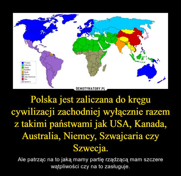 Polska jest zaliczana do kręgu cywilizacji zachodniej wyłącznie razem z takimi państwami jak USA, Kanada, Australia, Niemcy, Szwajcaria czy Szwecja. – Ale patrząc na to jaką mamy partię rządzącą mam szczere wątpliwości czy na to zasługuje.